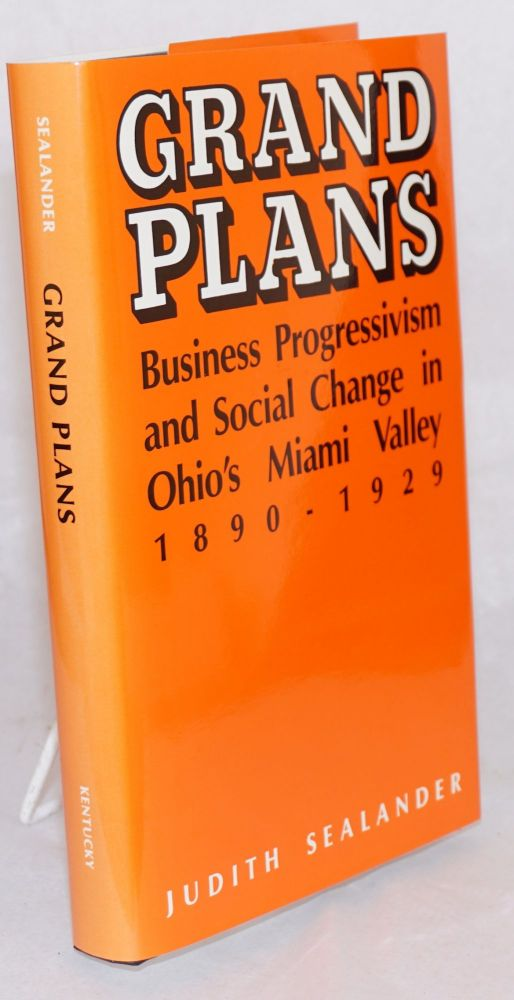 Grand plans; business progressivism and social change in Ohio's Miami Valley, 1890 - 1929. Judith Sealander.