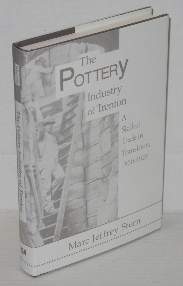 The pottery industry of Trenton; a skilled trade in transition, 1850-1929. Marc Jeffrey Stern.