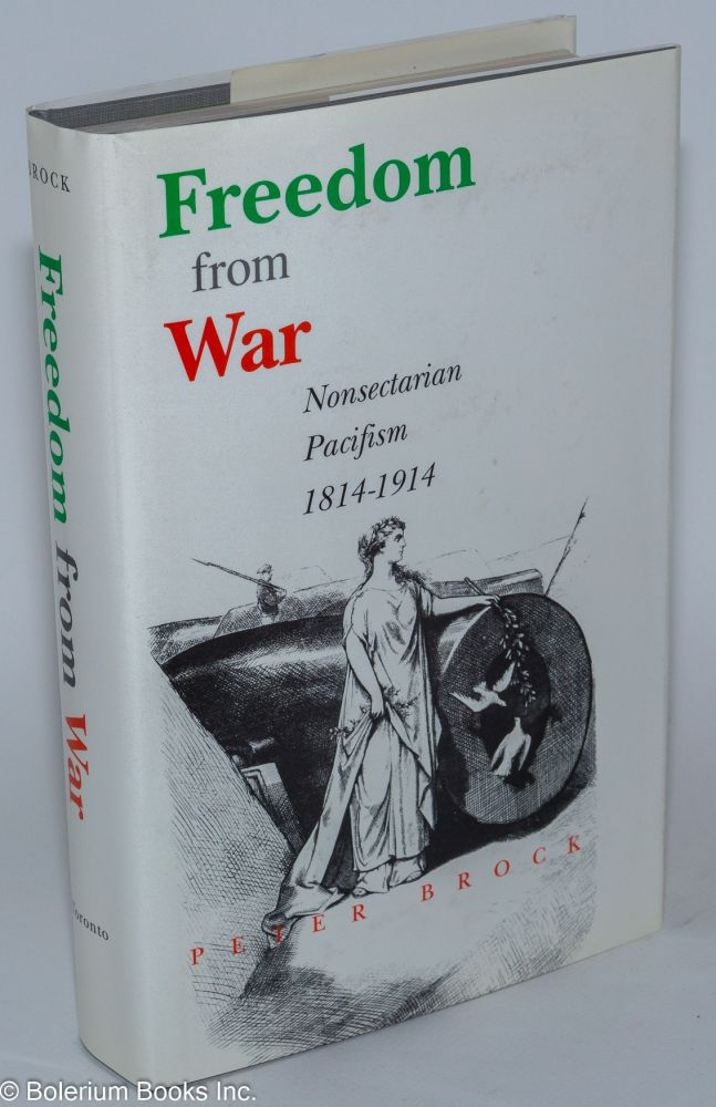 Freedom from war; nonsectarian pacifism, 1814-1914. Peter Brock.