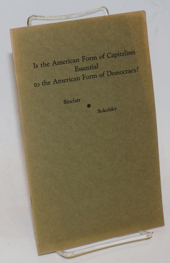 Is the American form of capitalism essential to the American form of democracy? Debate between Upton Sinclair and George Sokolsky, January 15, 1940, Modern Forum, Philharmonic Auditorium, Los Angeles, Calif. Upton Sinclair, George Sokolsky.