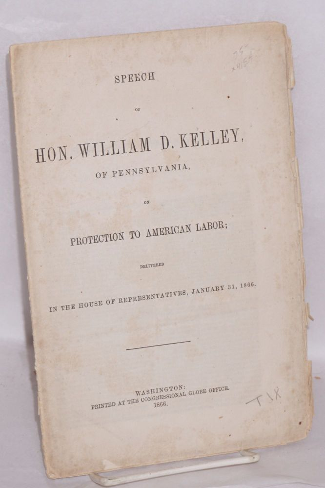 Speech of Hon. William D. Kelley, of Pennslvania, on protection to American labor; delivered in the House of Representatives, January 31, 1866. William Darrah Kelley.