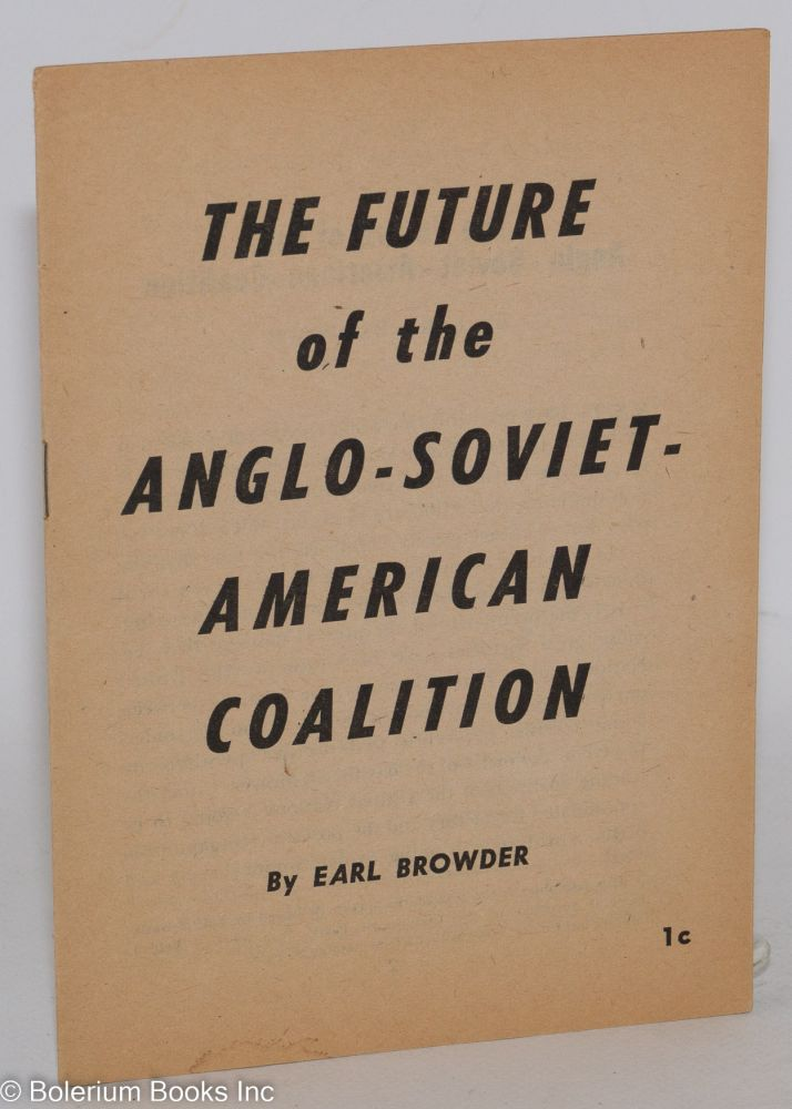 The future of the Anglo-Soviet-American coalition. This pamphlet is the text of the speech delivered by Earl Browder, General Secretary of the Communist Party, at a meeting held in Manhattan Center, New York City, September 2, 1943. Earl Browder.