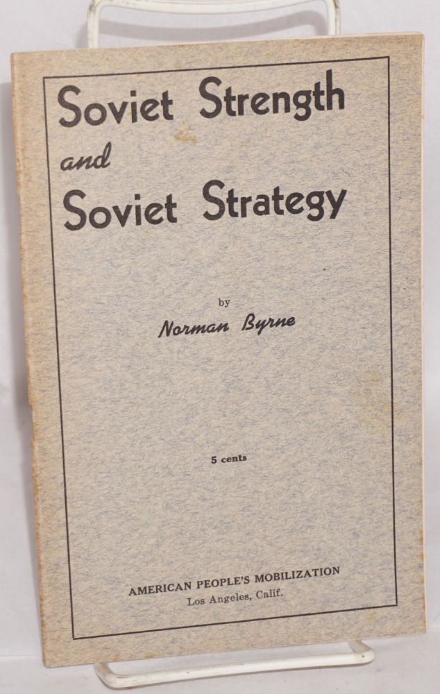Soviet strength and Soviet strategy. The text of this pamphlet is based on a speech delivered by Norman Byrne at the regular weekly forum of the American People's Mobilization, July 6, 1941. Norman Byrne.