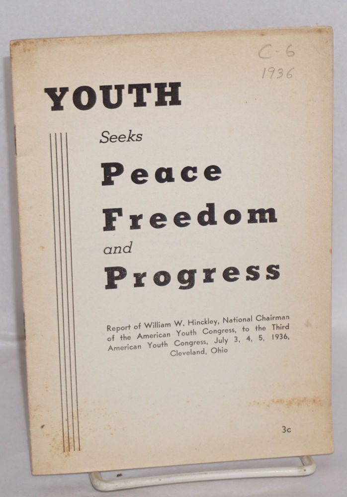 Youth seeks peace, freedom and progress, report of William W. Hinckley chairman of the American Youth Congress, to the Third American Youth Congress, July 3, 4, 5, 1936, Cleveland Ohio. William W. Hinckley.