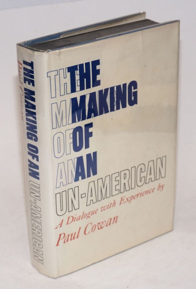 The making of an un-American; a dialogue with experience. Paul Cowan.