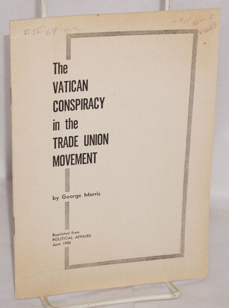 The Vatican conspiracy in the trade union movement. Reprinted from Political Affairs, June, 1950. George Morris.