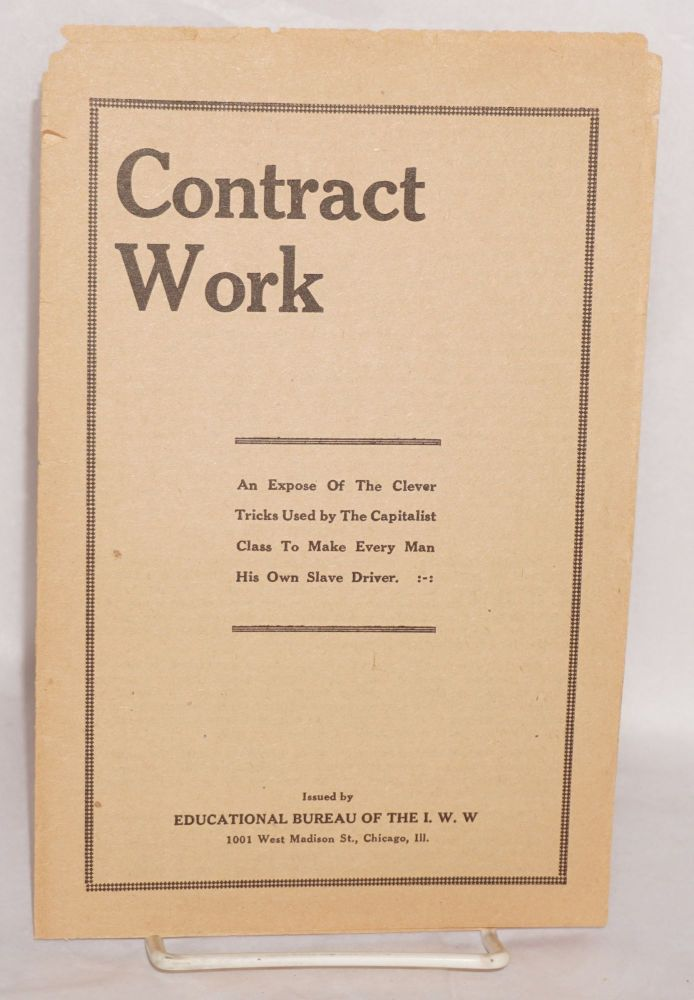 Contract work. An expose of the clever tricks used by the capitalist class to make every man his own slave driver. Industrial Workers of the World.