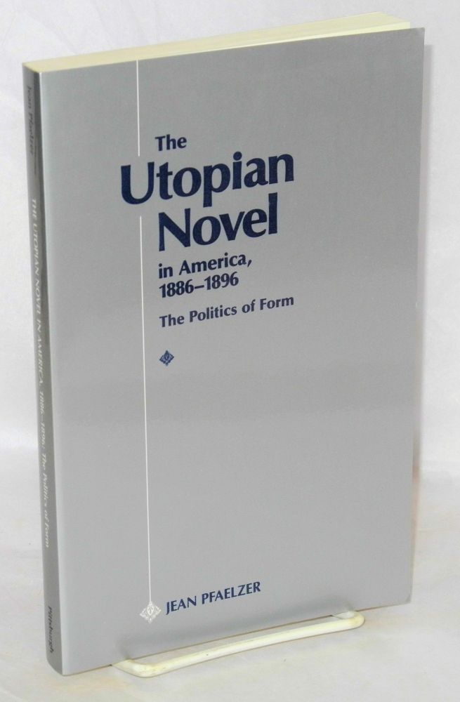 The Utopian novel in America, 1886-1896, the politics of form. Jean Pfaelzer.