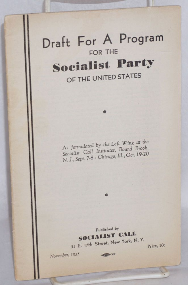 Draft for a program for the Socialist Party of the United States, as formulated by the Left Wing at the Socialist Call Institutes, Bound Brook, N.J., Sept. 7-8, Chicago, Ill., Oct. 19-20. Socialist Party.