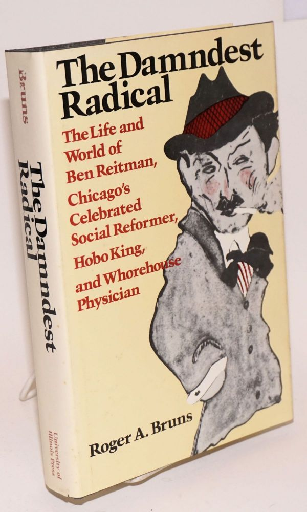 The damndest radical; the life and world of Ben Reitman, Chicago's celebrated social reformer, Hobo king, and whorehouse physician. Roger A. Bruns.