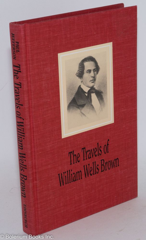 The travels of William Wells Brown; including Narrative of William Wells Brown, a fugitive slave and The American fugitive in Europe. Sketches of places and people abroad, edited by Paul Jefferson. William Wells Brown.