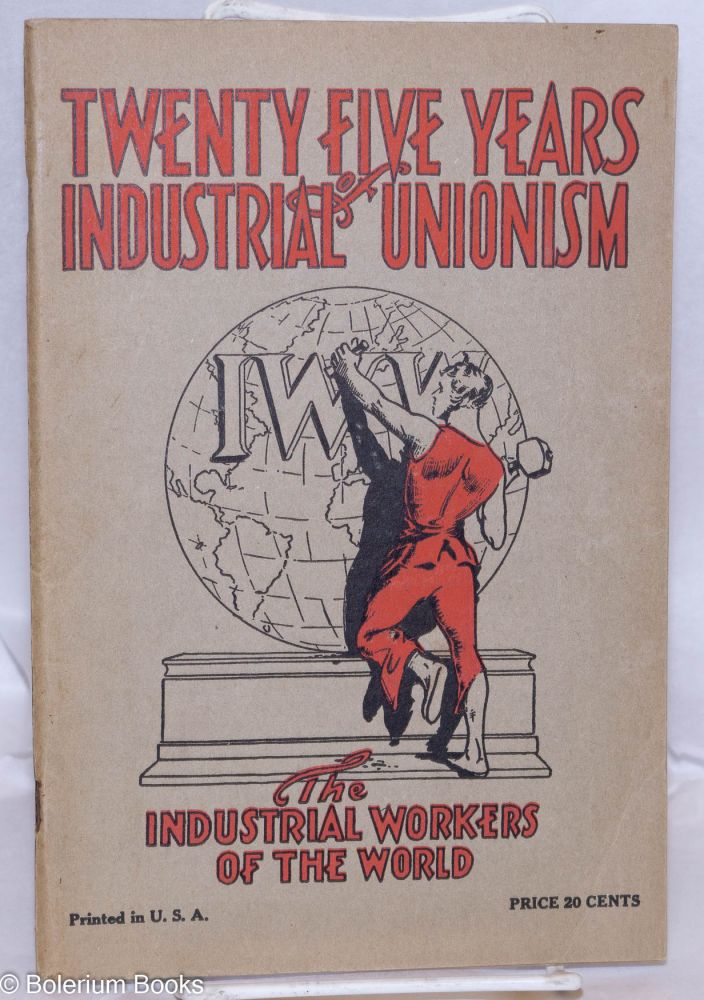Twenty five years of Industrial Unionism; the Industrial Workers of the World. Industrial Workers of the World.