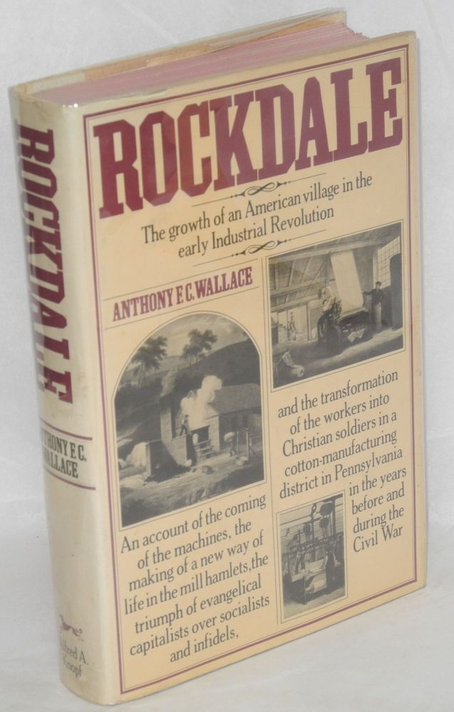 Rockdale; the growth of an American village in the early industrial revolution. An account of the coming of the machines, the making of a new way of life in the mill hamlets, the triumph of evangelical capitalists over socialists and infidels, and the transformation of the workers into Christian soldiers in a cotton-manufacturing district in Pennsylvania in the years before and during the Civil War. Technical drawings by Robert Howard. Anthony F. C. Wallace.