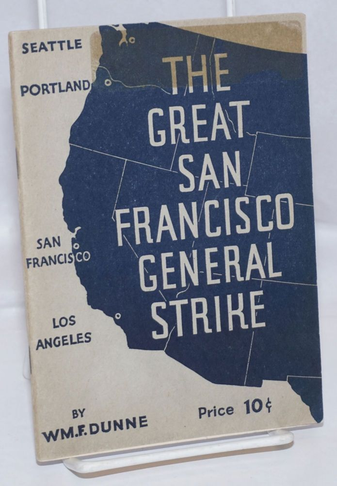 The great San Francisco General Strike. The story of the West Coast Strike--the Bay Counties' General Strike and the Maritime Workers' Strike. William F. Dunne.