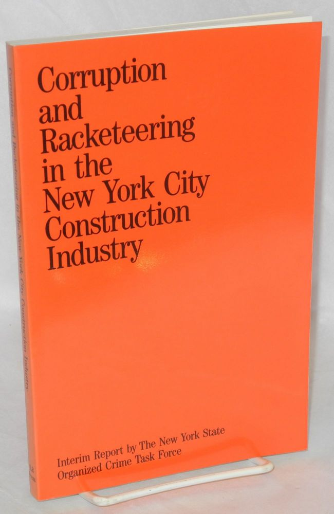 Corruption and racketeering in the New York City construction industry, an interim report. With a foreword by Donald E. Cullen. New York State. Organized Crime Task Force.