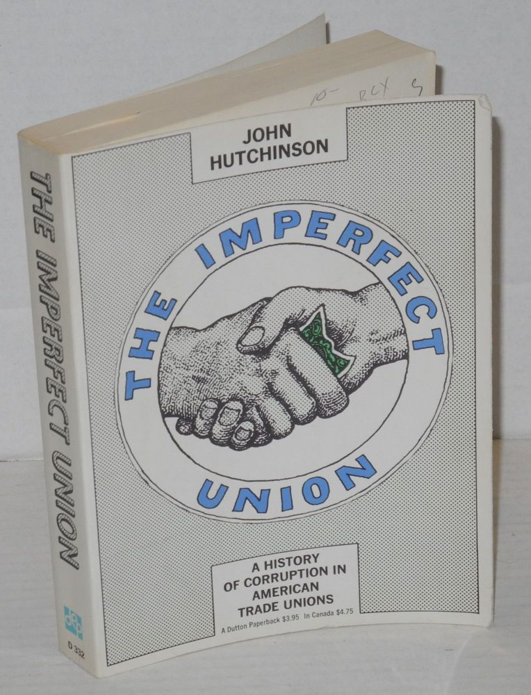 The imperfect union; a history of corruption in American trade unions. John Hutchinson.