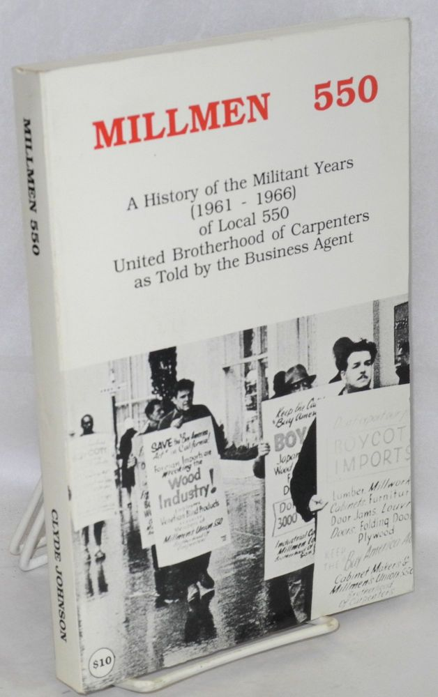 Millmen 550; a history of the militant years (1961-1966) Local 550, United Brotherhood of Carpenters, as told by the business agent. Clyde Johnson.
