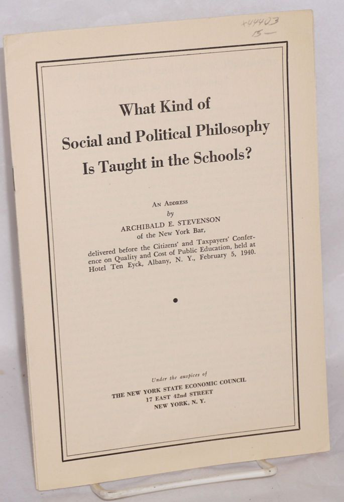 What kind of social and political philosophy is taught in the schools? An address by Archibald E. Stevenson of the New York Bar, delivered before the Citizens' and Taxpayers' Confrence on Quality and Cost of Public Education , held at Hotel Ten Eyck, Albany, N.Y., February 5, 1940. Archibald E. Stevenson.
