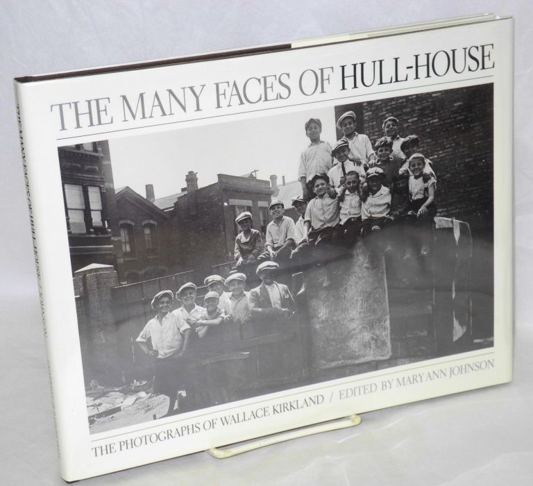 The many faces of Hull-House, the photographs of Wallace Kirkland. Edited by Mary Ann Johnson. Wallace Kirkland.