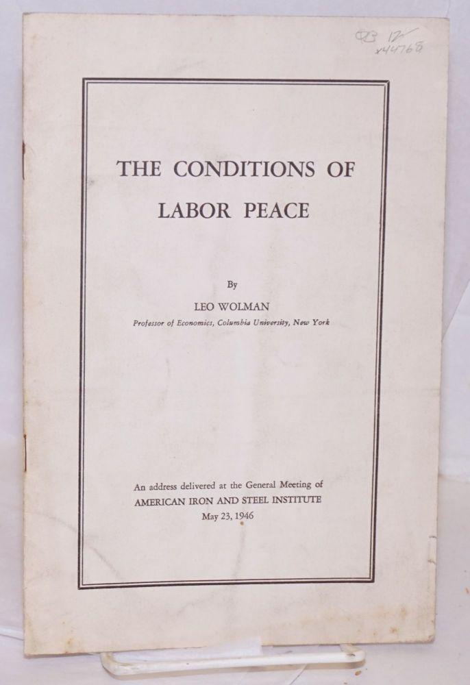 The conditions of labor peace. An address delivered at the general meeting of American Iron and Steel Institute, May 23, 1946. Leo Wolman.