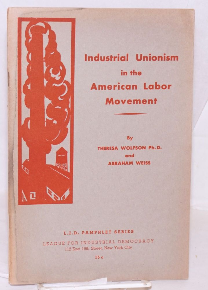 Industrial unionism in the American labor movement. Theresa Wolfson, Abraham Weiss.