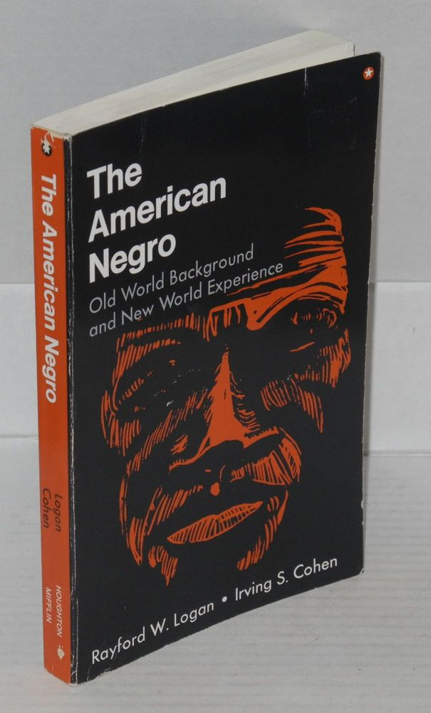 The American Negro; old world background and new world experience, with the editorial assistance of Howard R. Anderson. Rayford W. Logan, Irving S. Cohen.