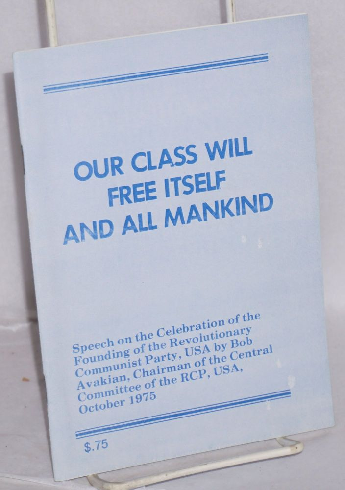 Our class will free itself and all mankind; speech on the celebration of the founding of the Revolutionary Communist Party, USA by Bob Avakian, chairman of the Central Committee of the RCP, USA, October 1975. Bob Avakian.