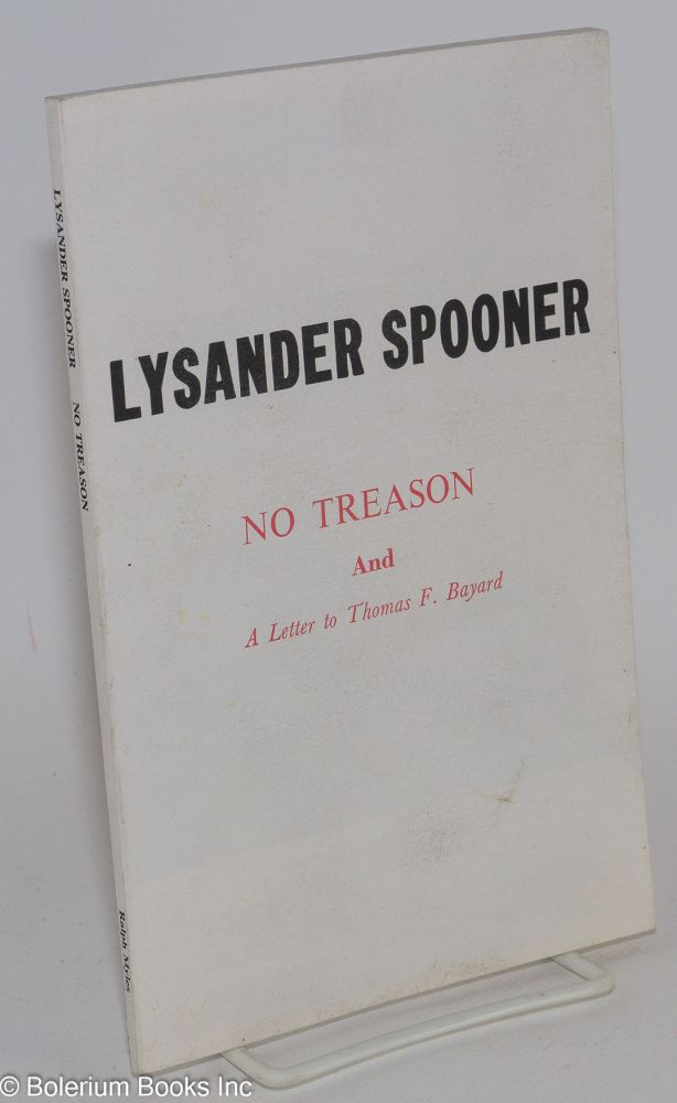 No treason: the constitution of no authority (1870) [and] A letter to Thomas F. Bayard (1882). With introductions, annotations and a new afterword by James J. Martin. Lysander Spooner.