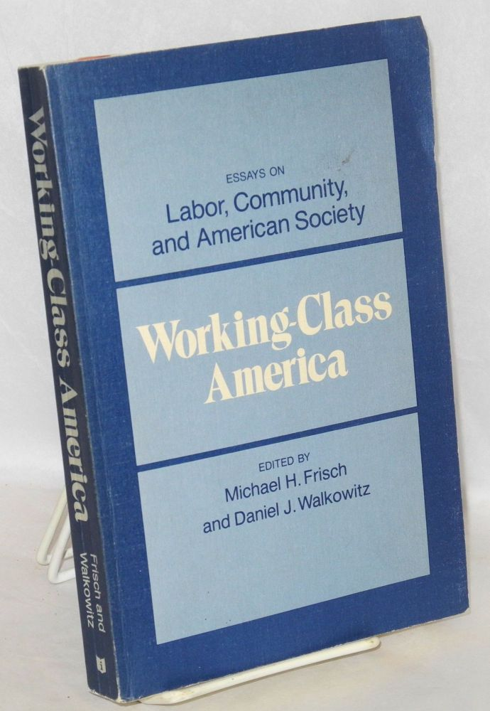 Working-class America; essays on labor, community and American society. Michael H. Frisch, Daniel J. Walkowitz.