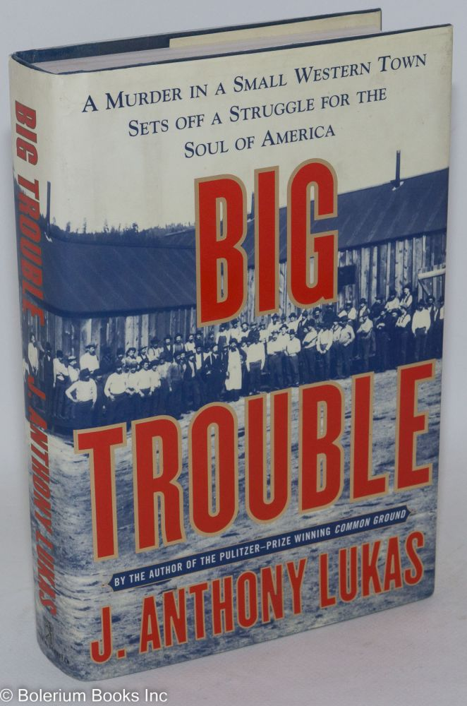 Big trouble; a murder in a small western town sets off a struggle for the soul of America. J. Anthony Lukas.