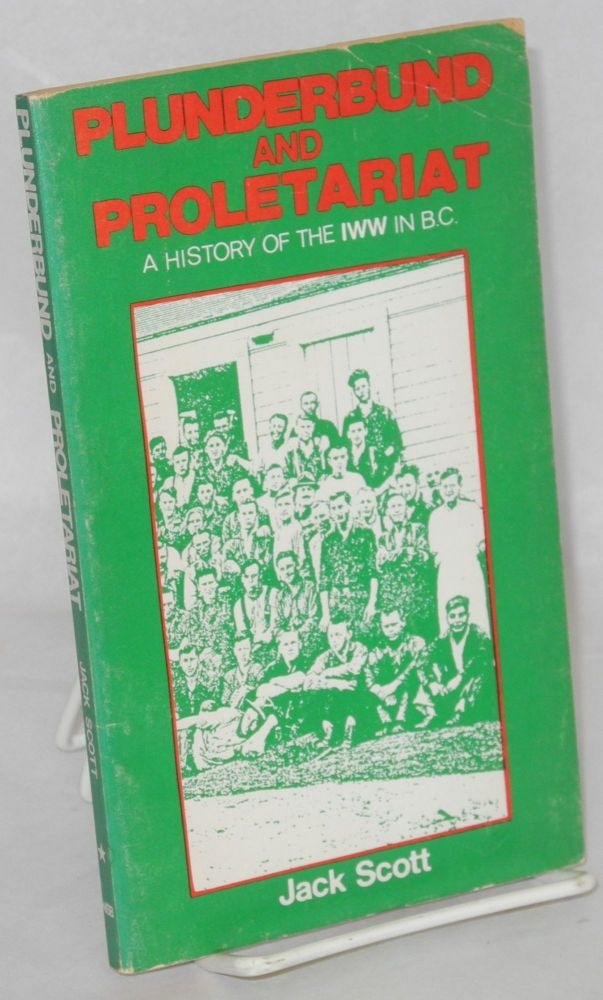 Plunderbund and proletariat; a history of the IWW in B.C. [sub-title from cover]. Jack Scott.
