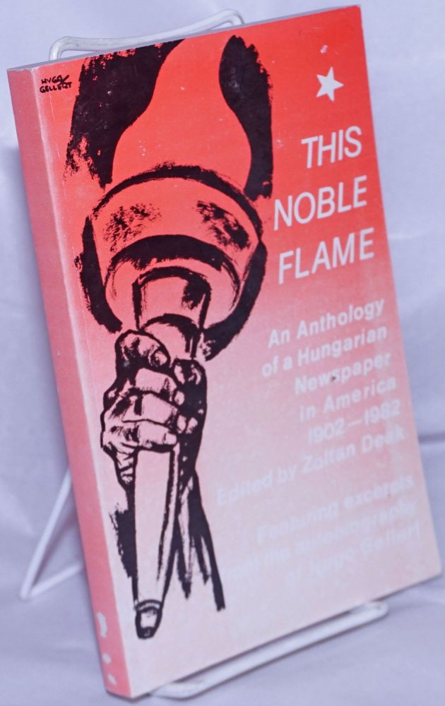 This noble flame; portrait of a Hungarian newspaper in the USA, 1902-1982, an anthology. Zoltán Deák, ed.