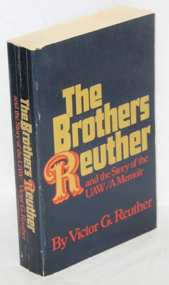 The brothers Reuther, and the story of the UAW, a memoir. Victor G. Reuther.