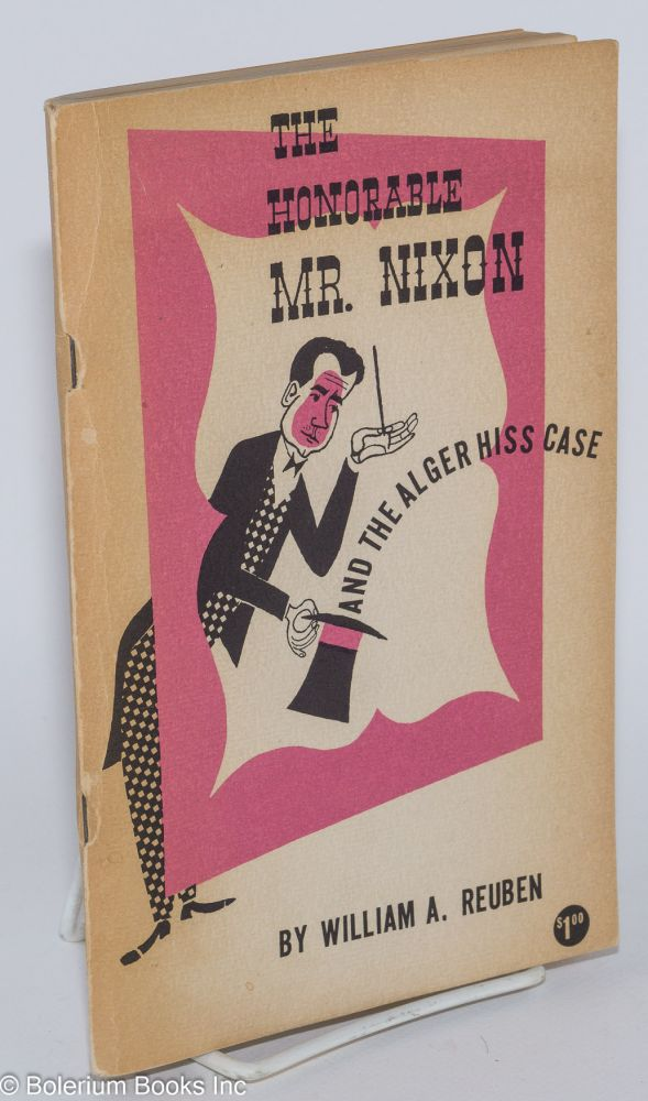 The honorable Mr. Nixon and the Alger Hiss case. Cover design and drawings by Louise Gilbert. William A. Reuben.