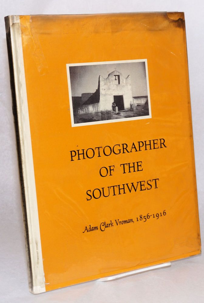 Photographer of the Southwest: Adam Clark Vroman, 1856-1916; introduction by Beaumont Newhall. Ruth I. Mahood.