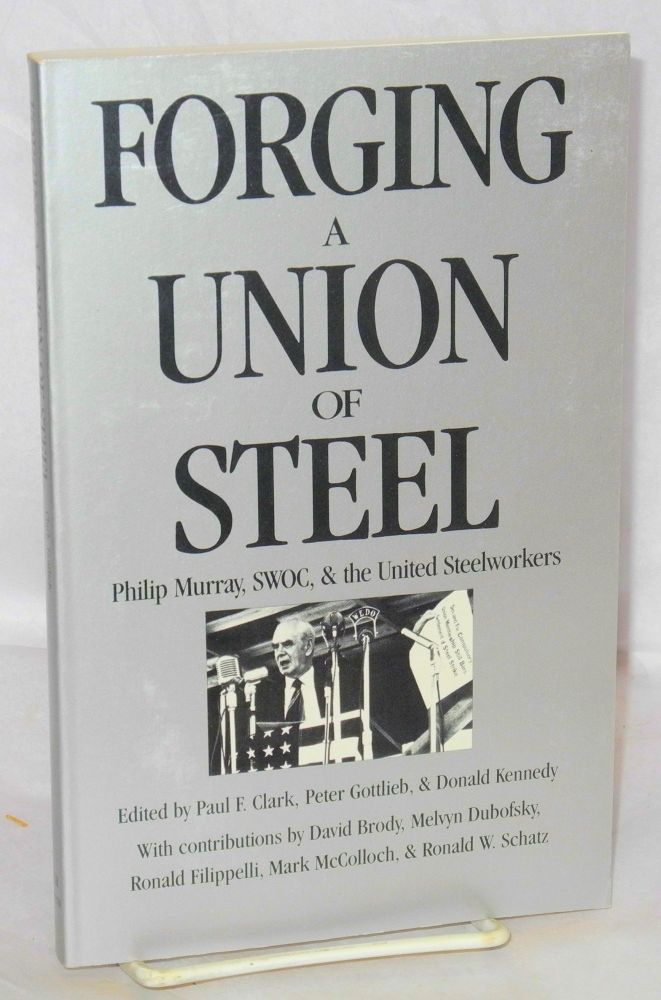 Forging a union of steel; Philip Murray, SWOC, and the United Steelworkers. Paul F. Clark, , Peter Gottlieb, eds Donald Kennedy.