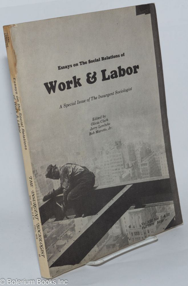 Essays on the social relations of work & labor; a special issue of The Insurgent Sociologist, vol. 8, nos. 1 & 2, edited by Olivia Clark, Jerry Lembcke [and] Bob Marotto, Jr. Insurgent Sociologist.