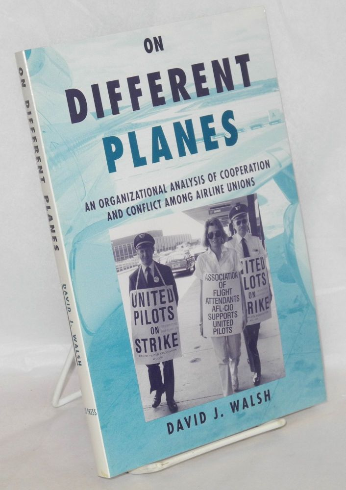 On different planes; an organizational analysis of cooperation and conflict among airline unions. David J. Walsh.