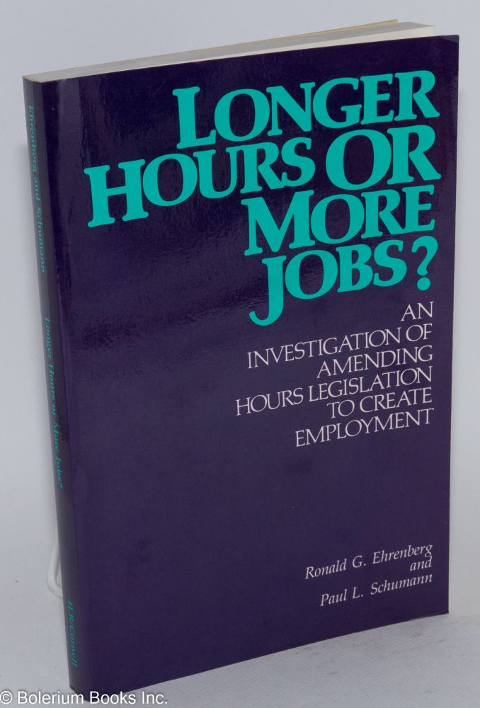 Longer hours or more jobs? An investigation of amending hours legislation to create employment. Ronald G. Ehrenberg, Paul L. Schumann.