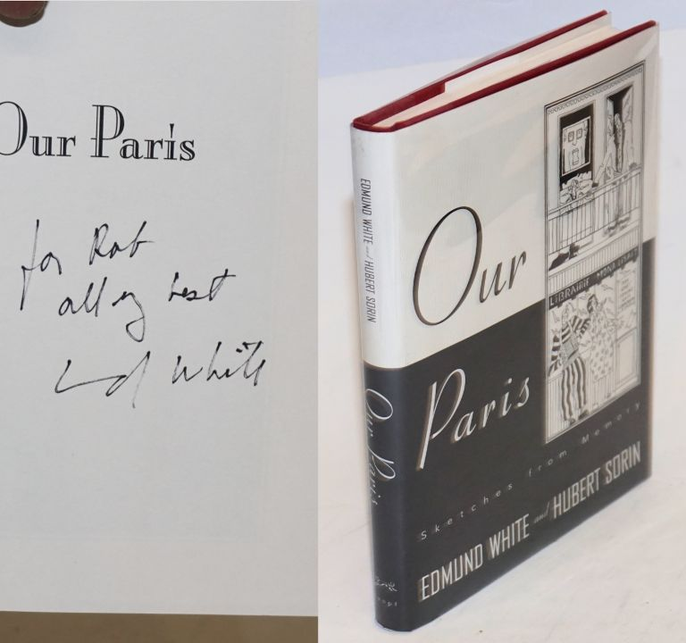 Our Paris; sketches from memory [signed]. Edmund White, with, Hubert Sorin.