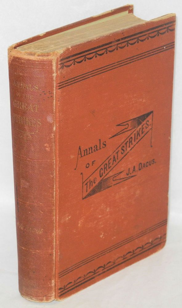 Annals of the great strikes in the United States. A reliable history and graphic description of the causes and thrilling events of the causes and thrilling events of the labor strikes and riots of 1877. J. A. Dacus.