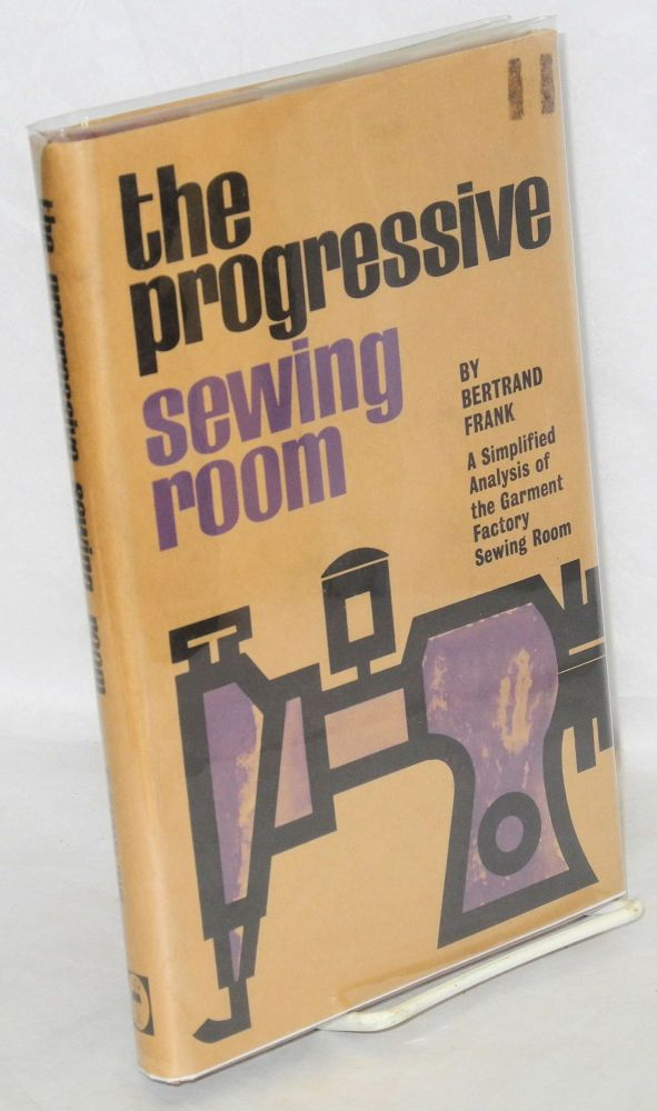 The progressive sewing room; a simplified analysis of the garment factory sewing room [sub-title from dj]. Bertrand Frank.