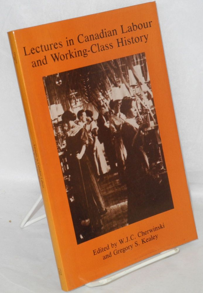 Lectures in Canadian labour and working-class history. W. J. C. Cherwinski, eds Gregory S. Kealey.