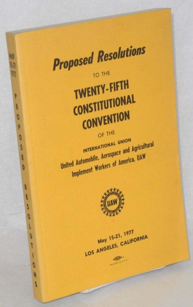 Proposed resolutions to the Twenty-Fifth Constitutional Convention of the International Union United Automobile, Aerospace and Agricultural Implement Workers of America, UAW, May 15-21, 1977, Los Angeles, California. Aerospace United Automobile, UAW Agricultural Implement Workers of America.