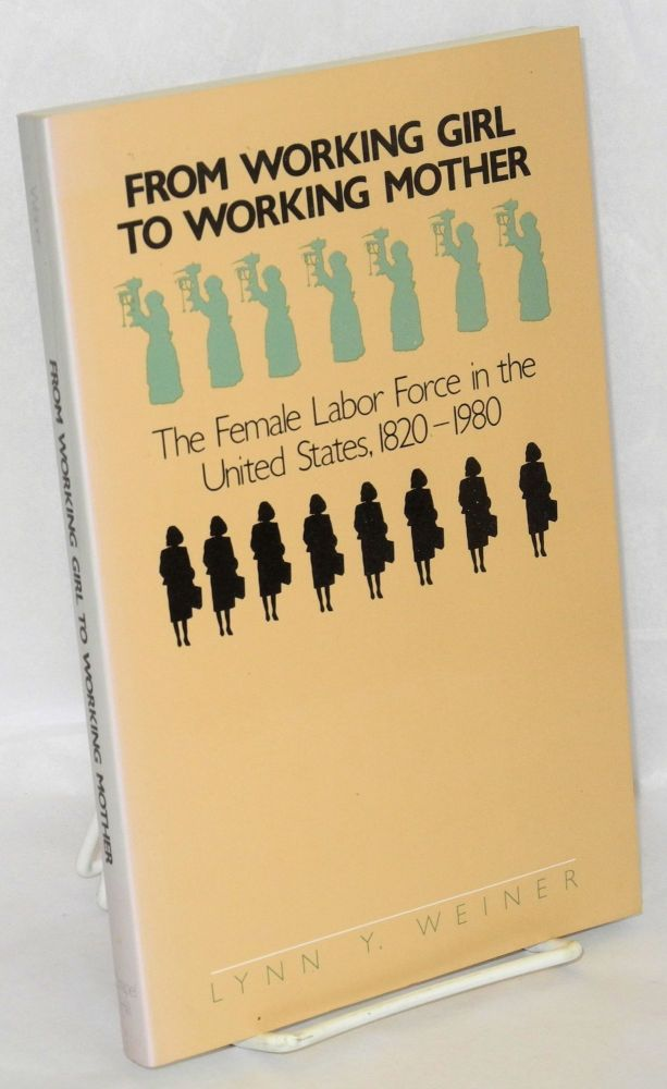 From working girl to working mother; the femal labor force in the United States, 1820-1980. Lynn Y. Weiner.