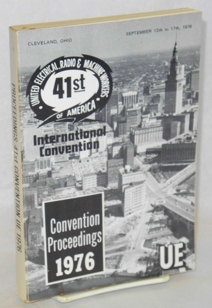 Convention proceedings, 1976. 41st United Electrical, Radio & Machine Workers of America, International Convention,* Cleveland, Ohio, September 13th to 17th, 1976. [cover title]. Radio United Electrical, Machine Workers of America.