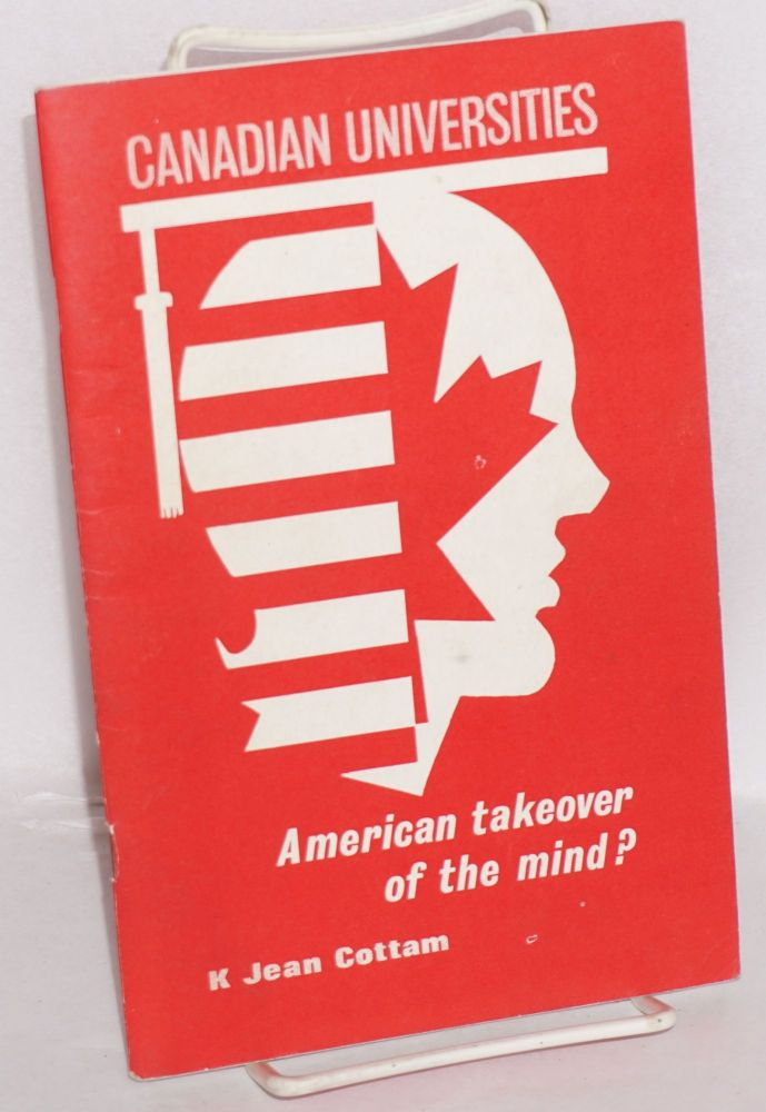 Canadian universities, American takeover of the mind? K. Jean Cottam.
