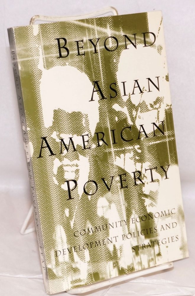 Beyond Asian American poverty; community economic development policies and strategies. Paul Ong, et. al.