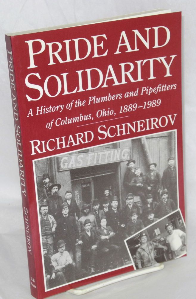 Pride and solidarity; a history of the Plumbers and Pipefitters of Columbus, Ohio, 1889-1989. Richard Schneirov.