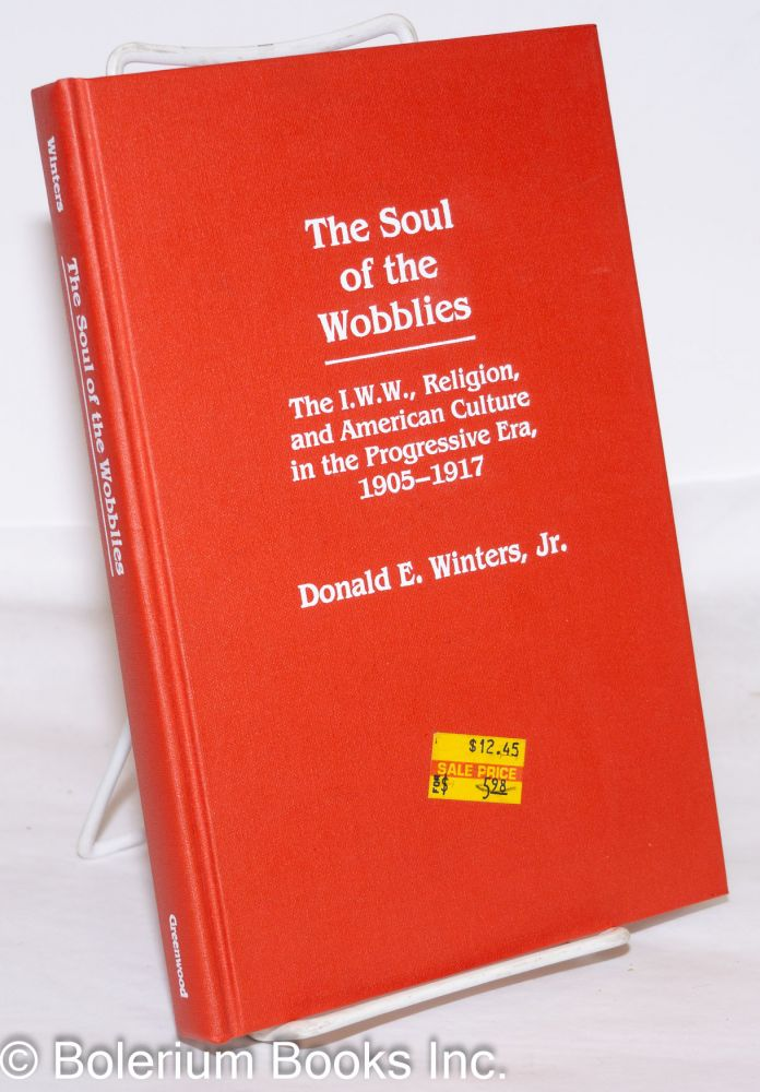 The soul of the Wobblies; the I.W.W., religion, and American culture in the progressive era, 1905-1917. Donald E. Winters, Jr.